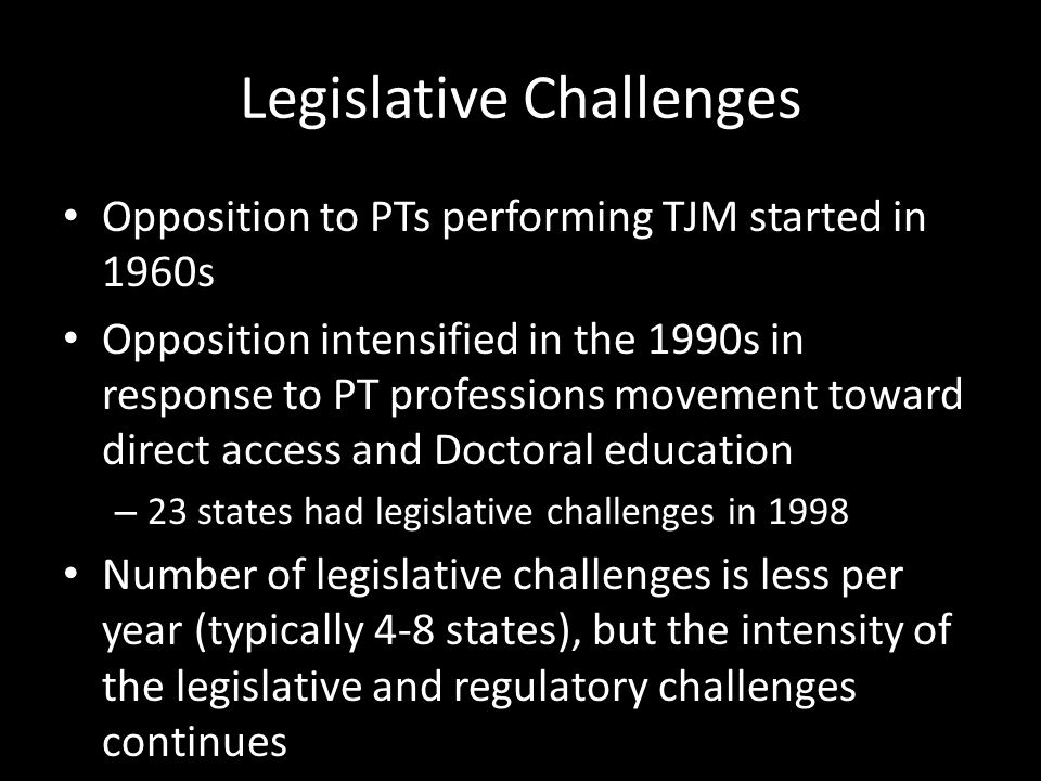 Legislative Challenges Opposition to PTs performing TJM started in 1960s Opposition intensified in the 1990s in response to PT professions movement to