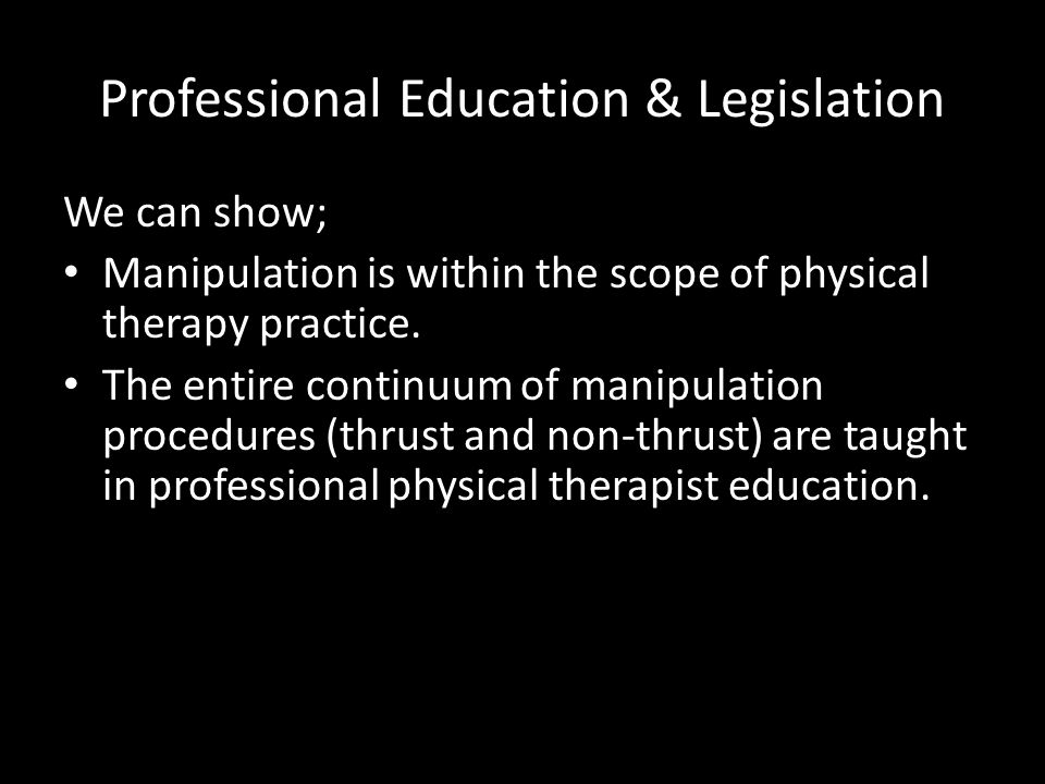 Professional Education & Legislation We can show; Manipulation is within the scope of physical therapy practice. The entire continuum of manipulation