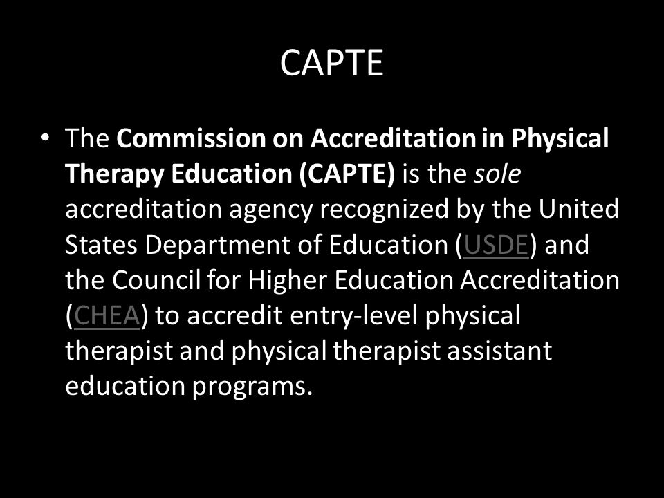 CAPTE The Commission on Accreditation in Physical Therapy Education (CAPTE) is the sole accreditation agency recognized by the United States Departmen
