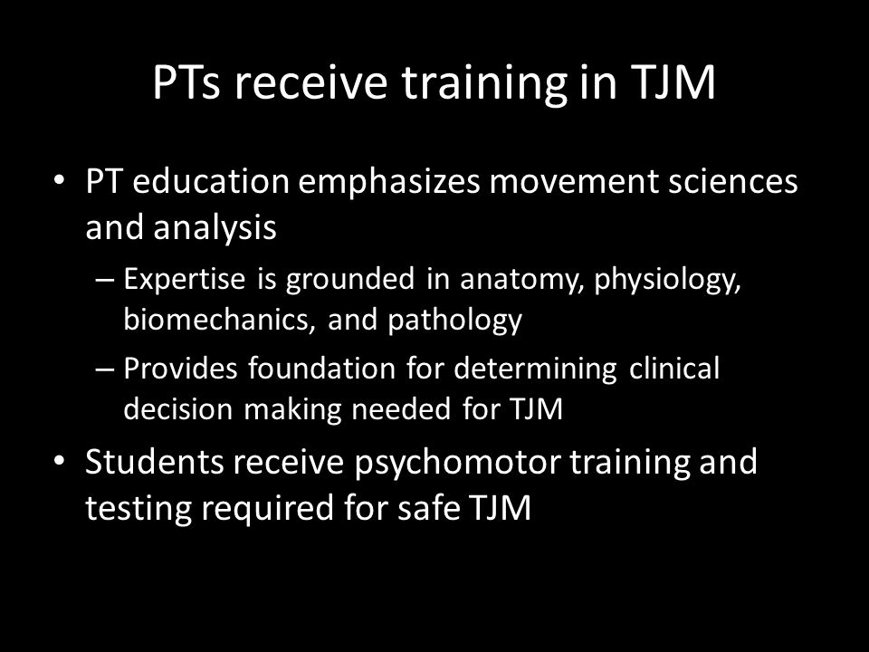 PTs receive training in TJM PT education emphasizes movement sciences and analysis – Expertise is grounded in anatomy, physiology, biomechanics, and p
