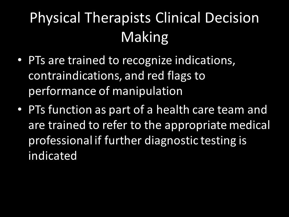 Physical Therapists Clinical Decision Making PTs are trained to recognize indications, contraindications, and red flags to performance of manipulation
