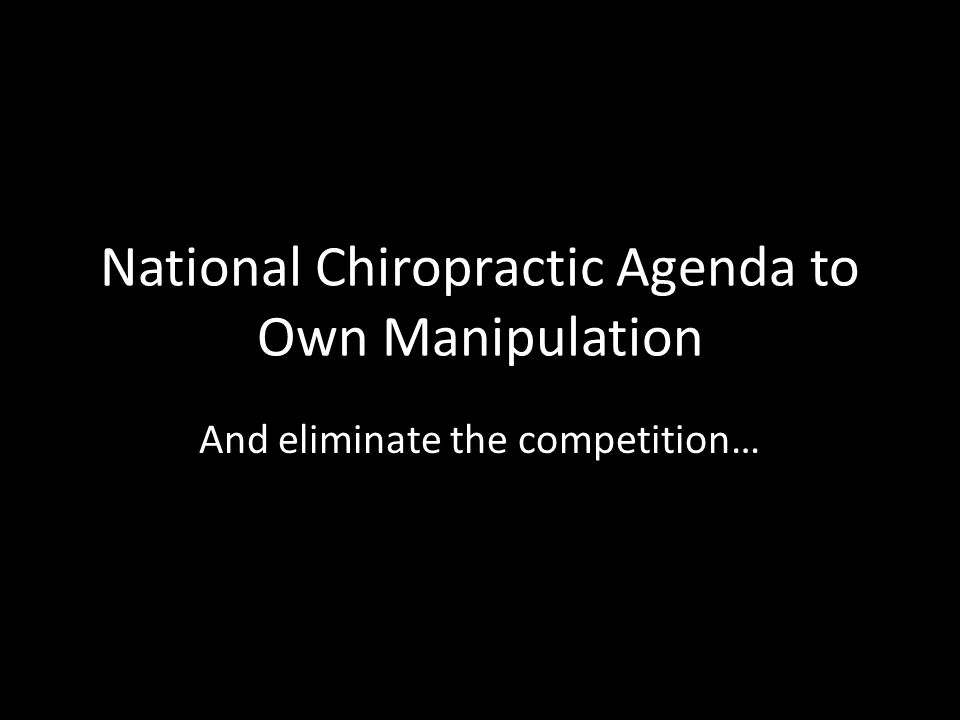 National Chiropractic Agenda to Own Manipulation And eliminate the competition…
