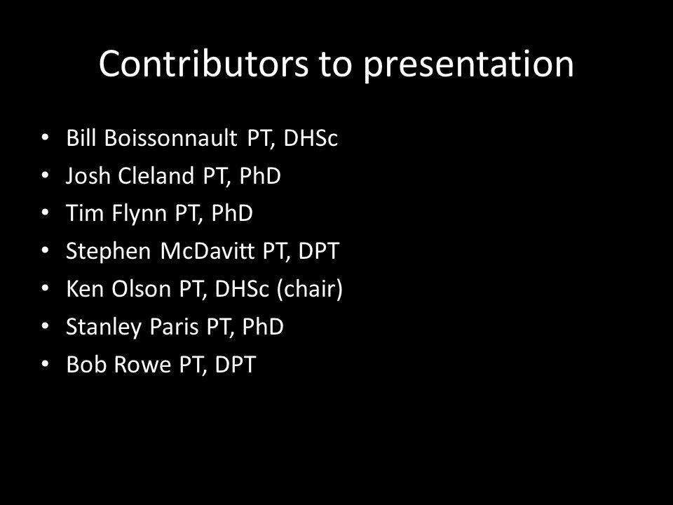 Contributors to presentation Bill Boissonnault PT, DHSc Josh Cleland PT, PhD Tim Flynn PT, PhD Stephen McDavitt PT, DPT Ken Olson PT, DHSc (chair) Stanley Paris PT, PhD Bob Rowe PT, DPT