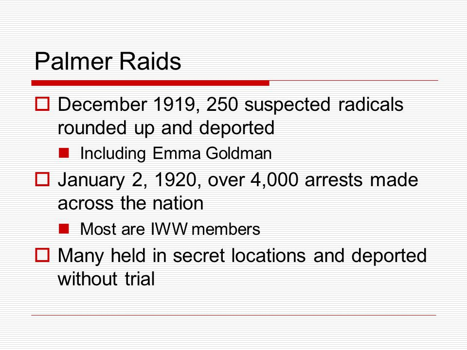 Palmer Raids  December 1919, 250 suspected radicals rounded up and deported Including Emma Goldman  January 2, 1920, over 4,000 arrests made across the nation Most are IWW members  Many held in secret locations and deported without trial