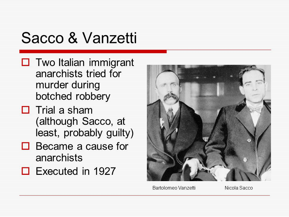 Sacco & Vanzetti  Two Italian immigrant anarchists tried for murder during botched robbery  Trial a sham (although Sacco, at least, probably guilty)  Became a cause for anarchists  Executed in 1927 Bartolomeo VanzettiNicola Sacco