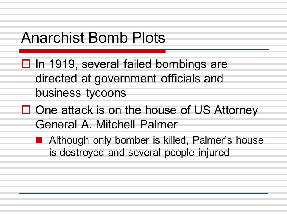 Anarchist Bomb Plots  In 1919, several failed bombings are directed at government officials and business tycoons  One attack is on the house of US Attorney General A.