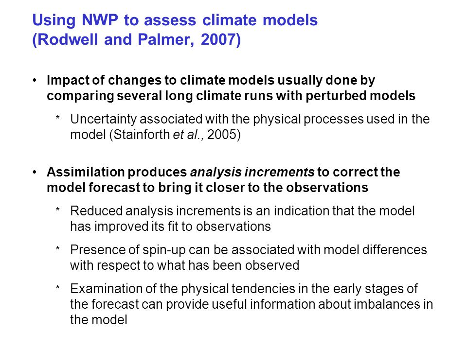 Using NWP to assess climate models (Rodwell and Palmer, 2007) Impact of changes to climate models usually done by comparing several long climate runs with perturbed models * Uncertainty associated with the physical processes used in the model (Stainforth et al., 2005) Assimilation produces analysis increments to correct the model forecast to bring it closer to the observations * Reduced analysis increments is an indication that the model has improved its fit to observations * Presence of spin-up can be associated with model differences with respect to what has been observed * Examination of the physical tendencies in the early stages of the forecast can provide useful information about imbalances in the model