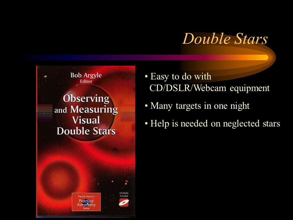 Double Stars Easy to do with CD/DSLR/Webcam equipment Many targets in one night Help is needed on neglected stars
