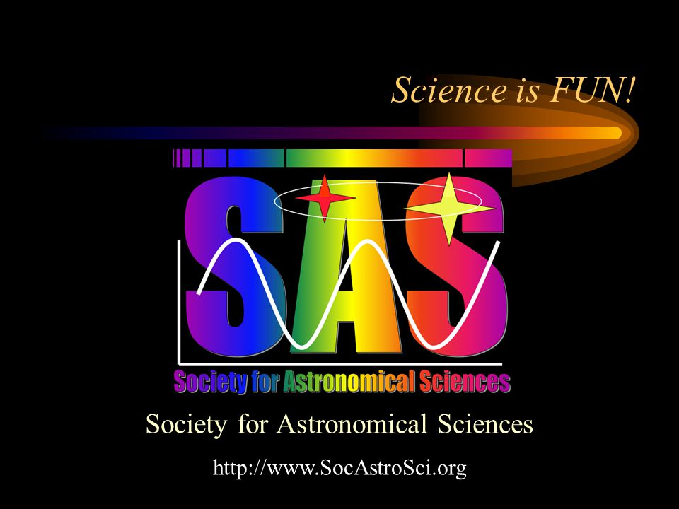 Science is FUN! Society for Astronomical Sciences http://www.SocAstroSci.org