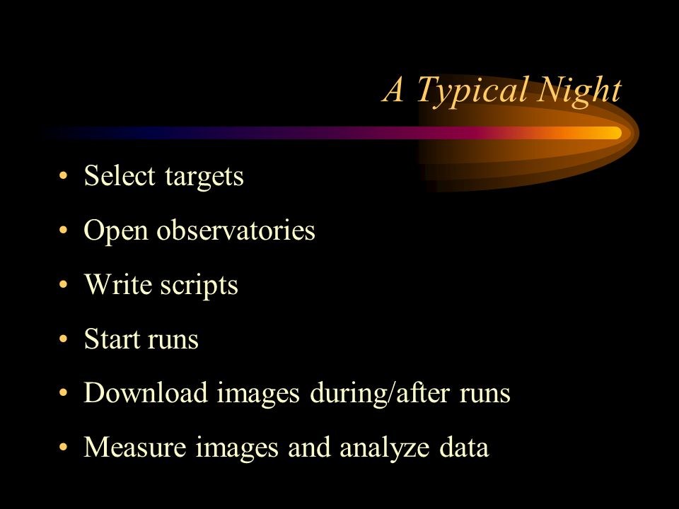 A Typical Night Select targets Open observatories Write scripts Start runs Download images during/after runs Measure images and analyze data