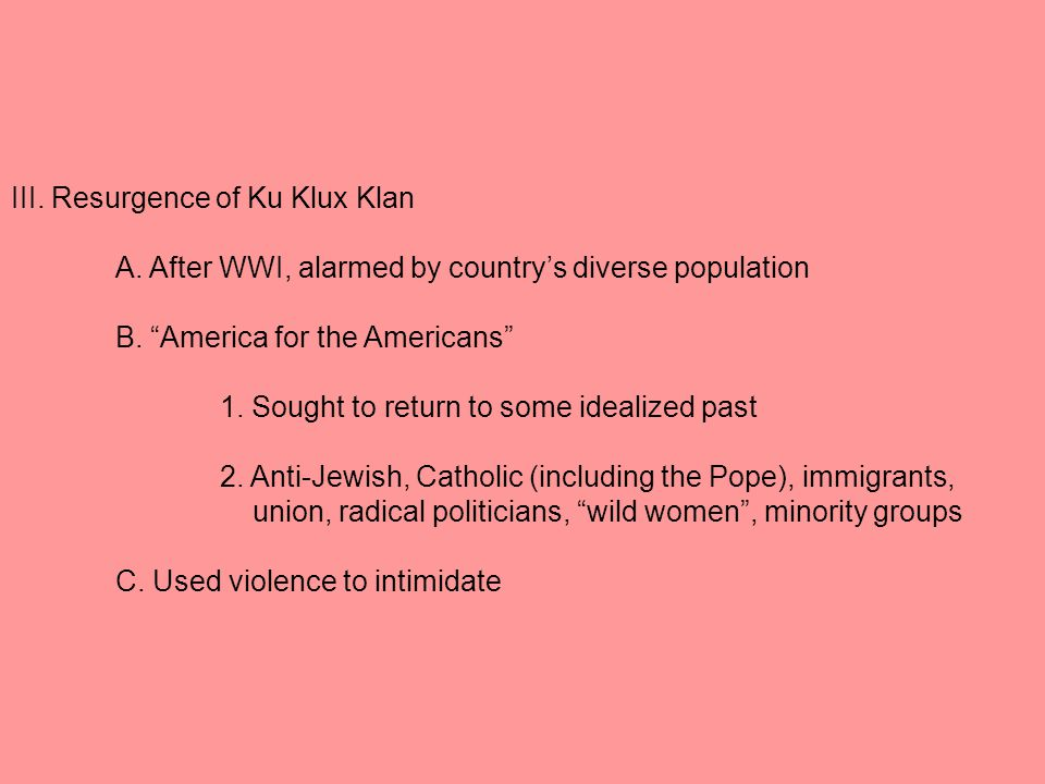 III. Resurgence of Ku Klux Klan A. After WWI, alarmed by country's diverse population B.
