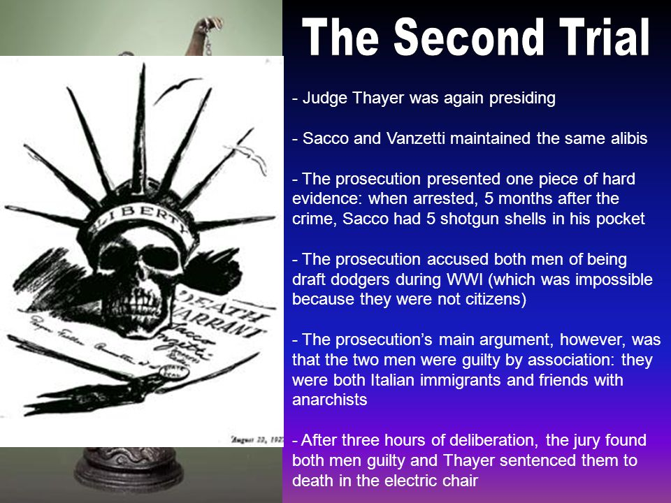 - Judge Thayer was again presiding - Sacco and Vanzetti maintained the same alibis - The prosecution presented one piece of hard evidence: when arrested, 5 months after the crime, Sacco had 5 shotgun shells in his pocket - The prosecution accused both men of being draft dodgers during WWI (which was impossible because they were not citizens) - The prosecution's main argument, however, was that the two men were guilty by association: they were both Italian immigrants and friends with anarchists - After three hours of deliberation, the jury found both men guilty and Thayer sentenced them to death in the electric chair