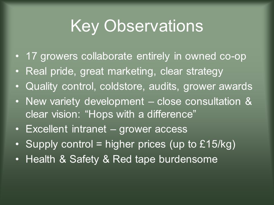 Key Observations 17 growers collaborate entirely in owned co-op Real pride, great marketing, clear strategy Quality control, coldstore, audits, grower
