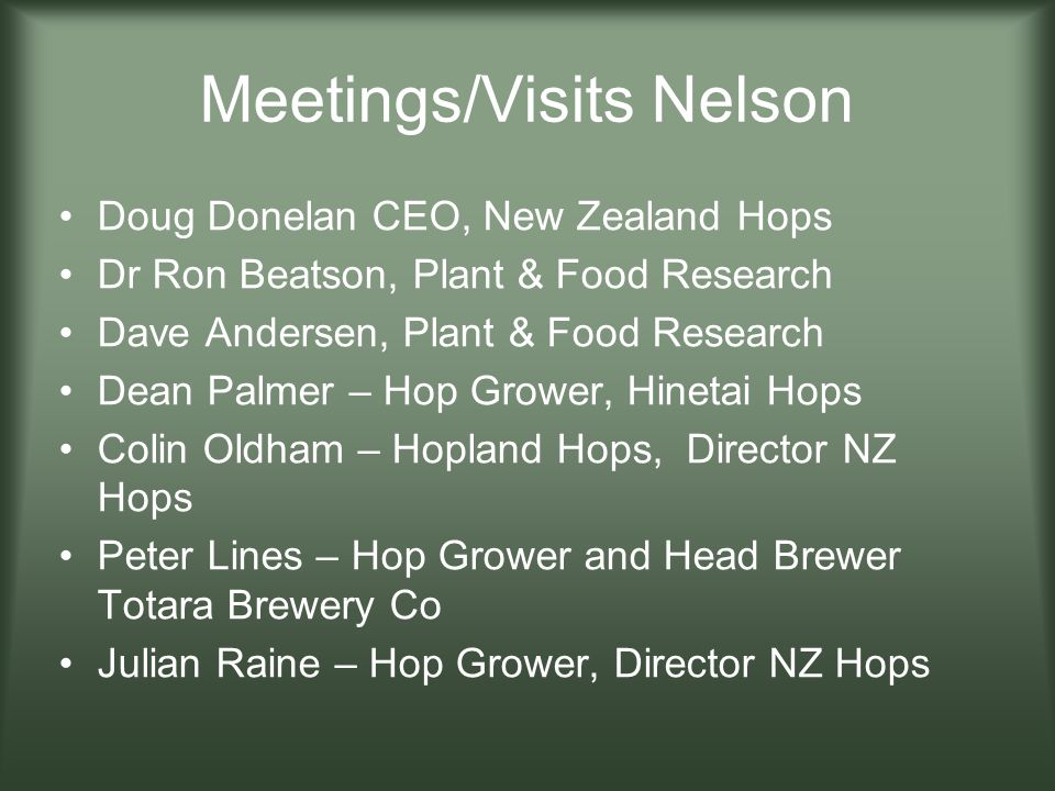 Meetings/Visits Nelson Doug Donelan CEO, New Zealand Hops Dr Ron Beatson, Plant & Food Research Dave Andersen, Plant & Food Research Dean Palmer – Hop Grower, Hinetai Hops Colin Oldham – Hopland Hops, Director NZ Hops Peter Lines – Hop Grower and Head Brewer Totara Brewery Co Julian Raine – Hop Grower, Director NZ Hops