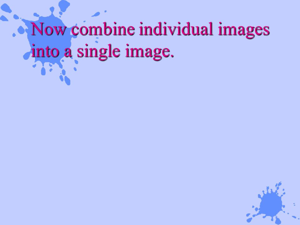 Now combine individual images into a single image.