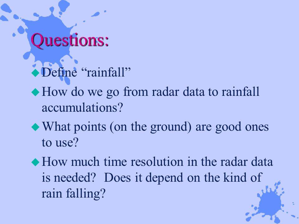 Questions: u Define rainfall u How do we go from radar data to rainfall accumulations.