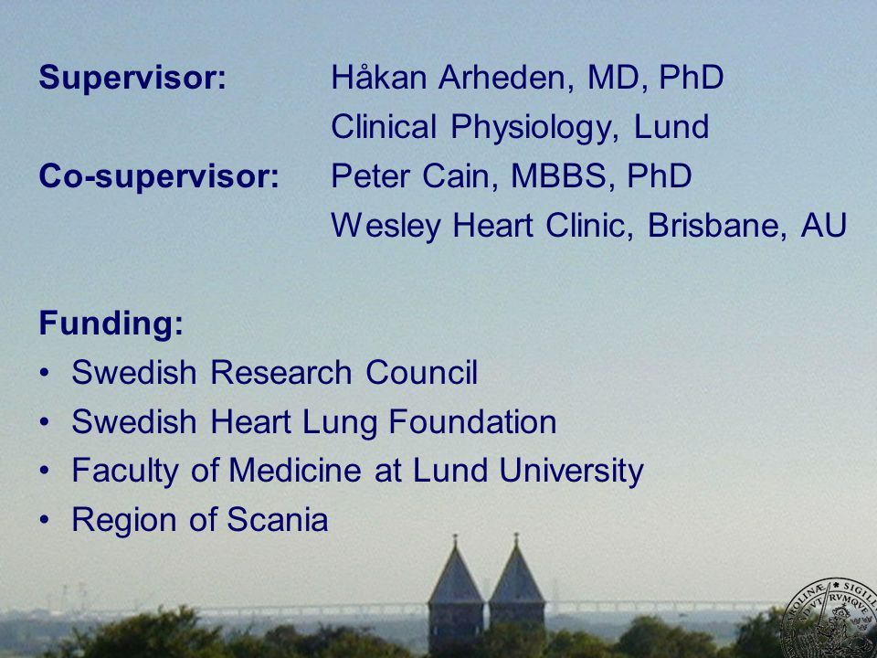 Supervisor:Håkan Arheden, MD, PhD Clinical Physiology, Lund Co-supervisor:Peter Cain, MBBS, PhD Wesley Heart Clinic, Brisbane, AU Funding: Swedish Research Council Swedish Heart Lung Foundation Faculty of Medicine at Lund University Region of Scania