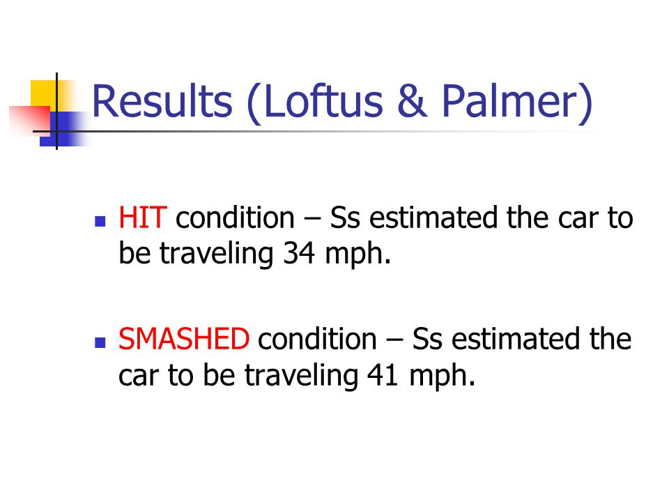 Loftus & Palmer (1974) View slide presentation of car accident Ss were randomly assigned to one of two groups: How fast was the red car going when it HIT the blue car.