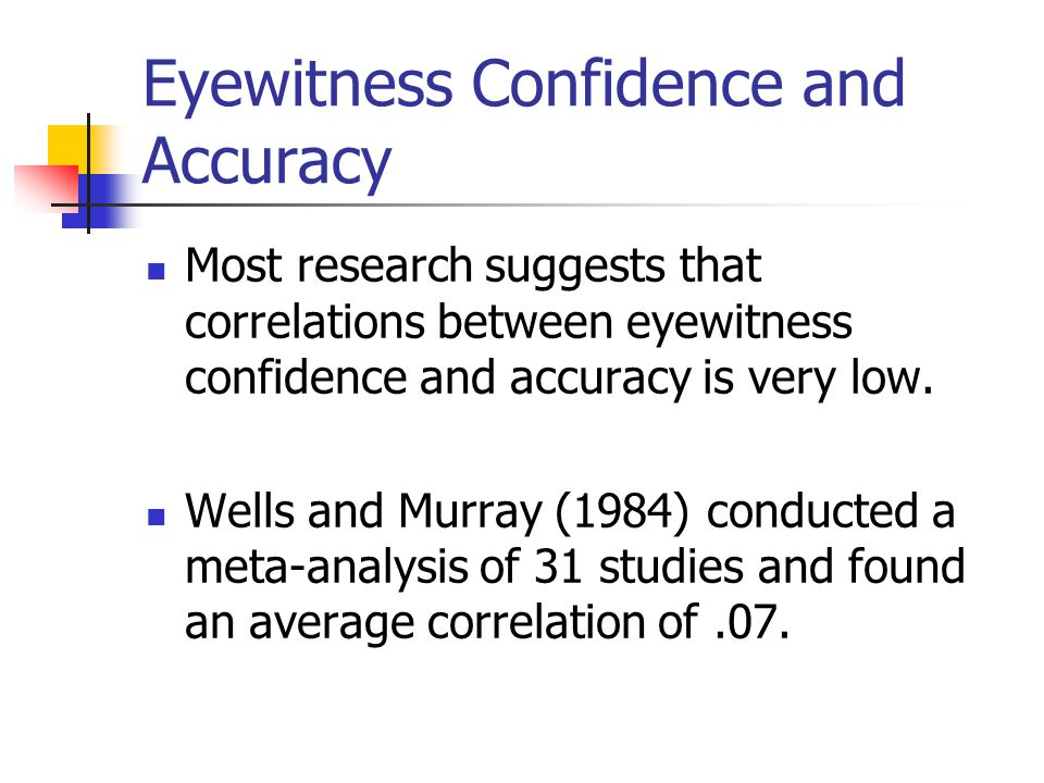Jurors Beliefs about the Relationship between Eyewitness Confidence and Accuracy Studies with mock jurors consistently find that eyewitness confidence is the most powerful single predictor of jurors beliefs about whether or not an eyewitness should be trusted (Wells et al., 2001).