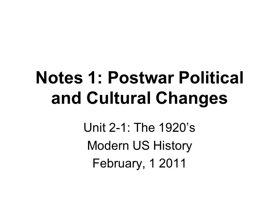 Notes 1: Postwar Political and Cultural Changes Unit 2-1: The 1920's Modern US History February, 1 2011