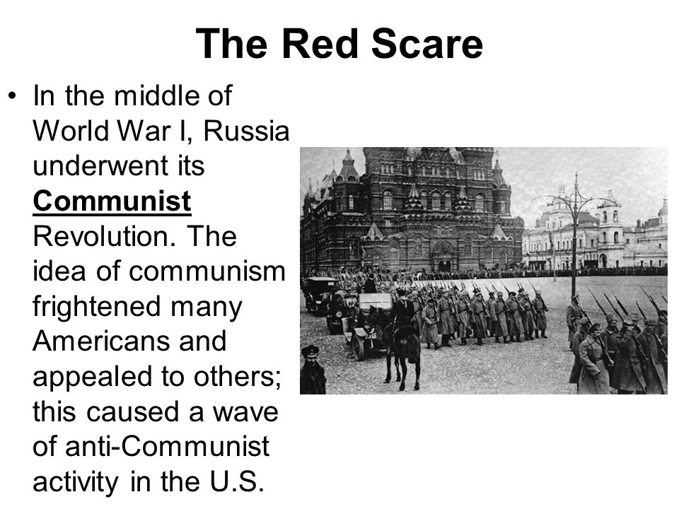 The Red Scare In the middle of World War I, Russia underwent its Communist Revolution. The idea of communism frightened many Americans and appealed to