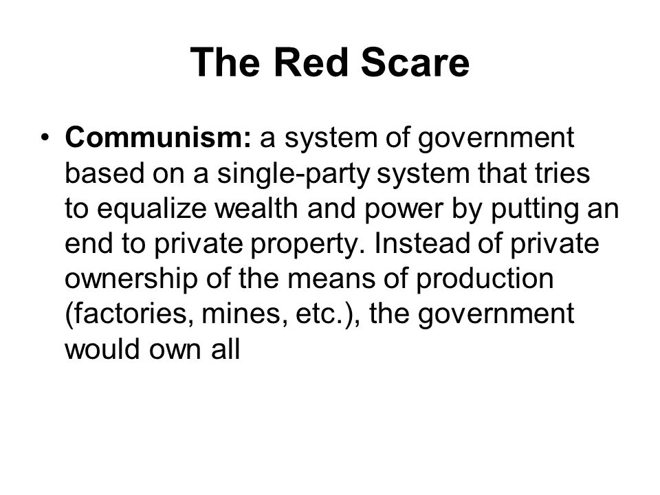 The Red Scare Communism: a system of government based on a single-party system that tries to equalize wealth and power by putting an end to private property.