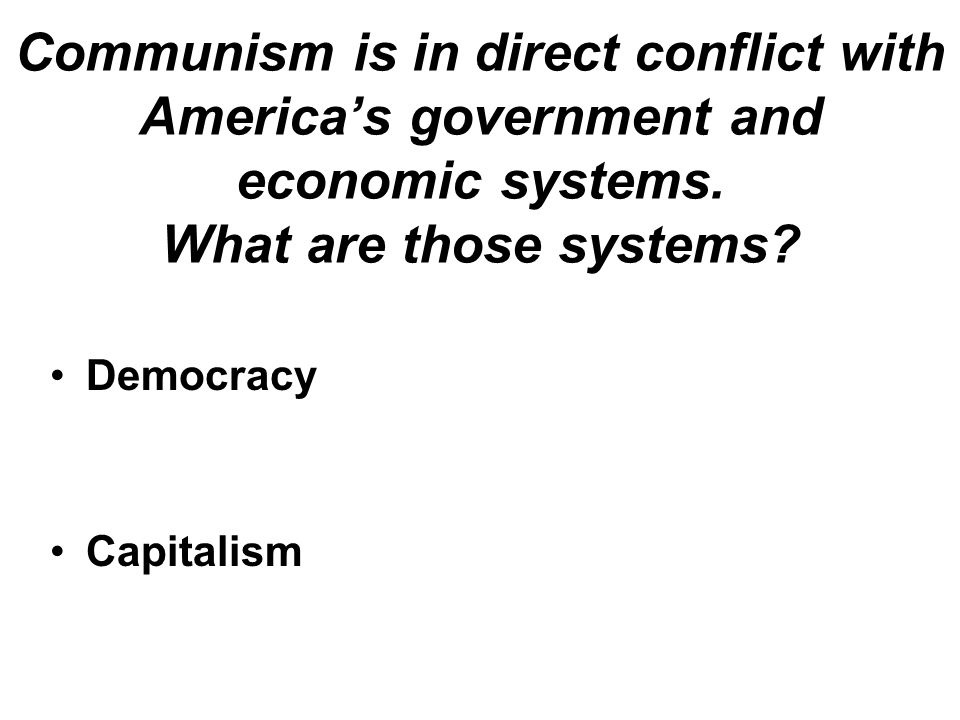 Communism is in direct conflict with America's government and economic systems. What are those systems? Capitalism Democracy