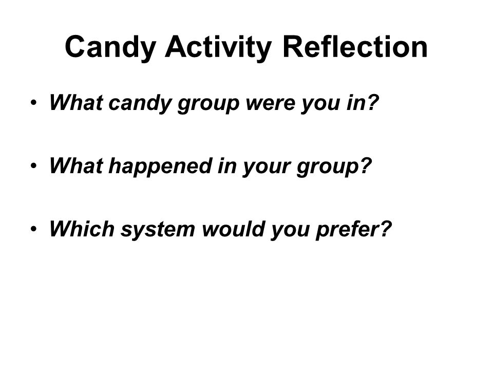 Candy Activity Reflection What candy group were you in? What happened in your group? Which system would you prefer?