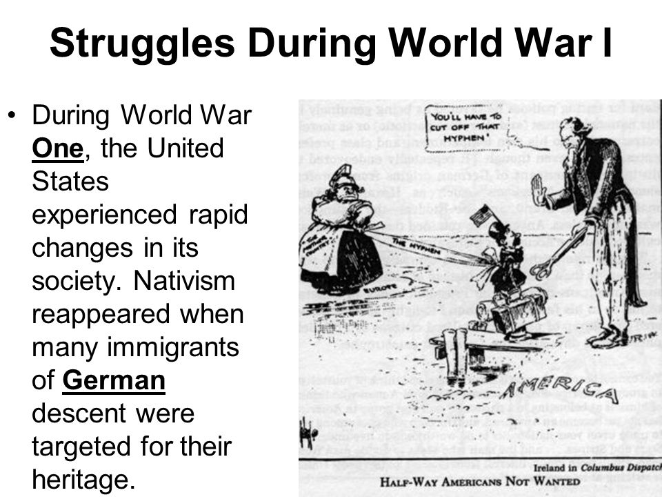 Struggles During World War I During World War One, the United States experienced rapid changes in its society. Nativism reappeared when many immigrant