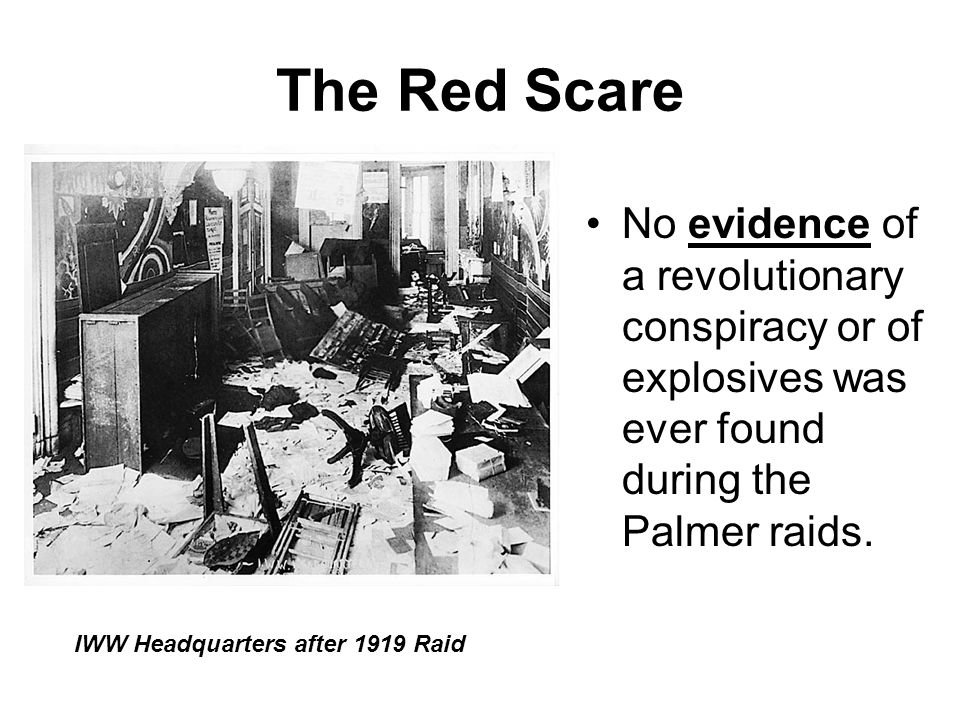 The Red Scare No evidence of a revolutionary conspiracy or of explosives was ever found during the Palmer raids. IWW Headquarters after 1919 Raid