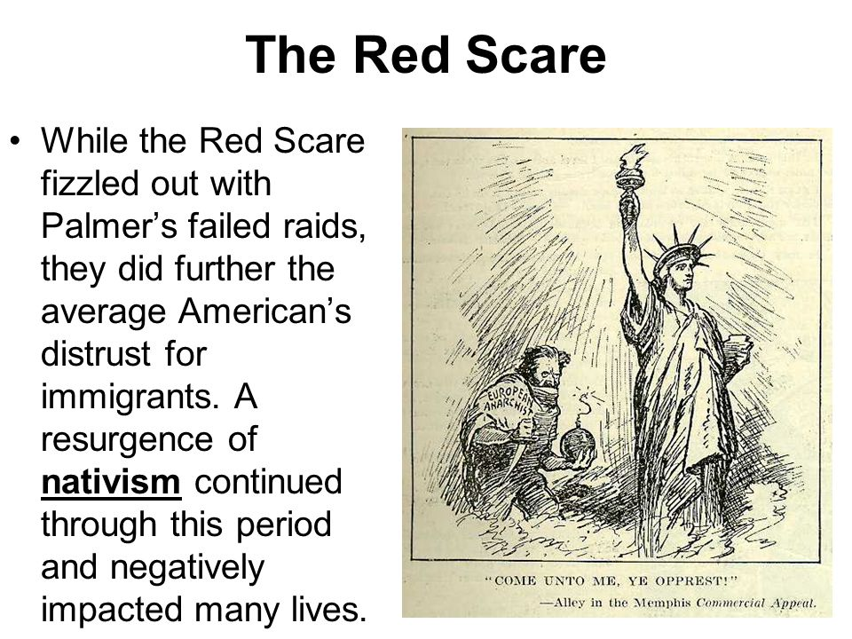 The Red Scare While the Red Scare fizzled out with Palmer's failed raids, they did further the average American's distrust for immigrants. A resurgenc