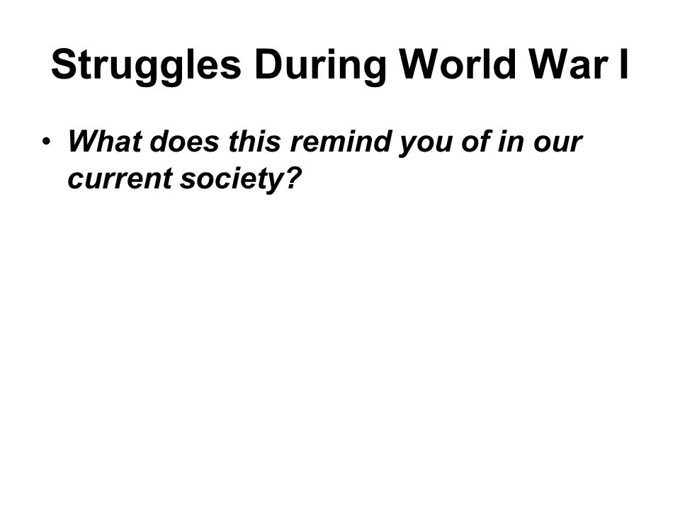 Struggles During World War I What does this remind you of in our current society?