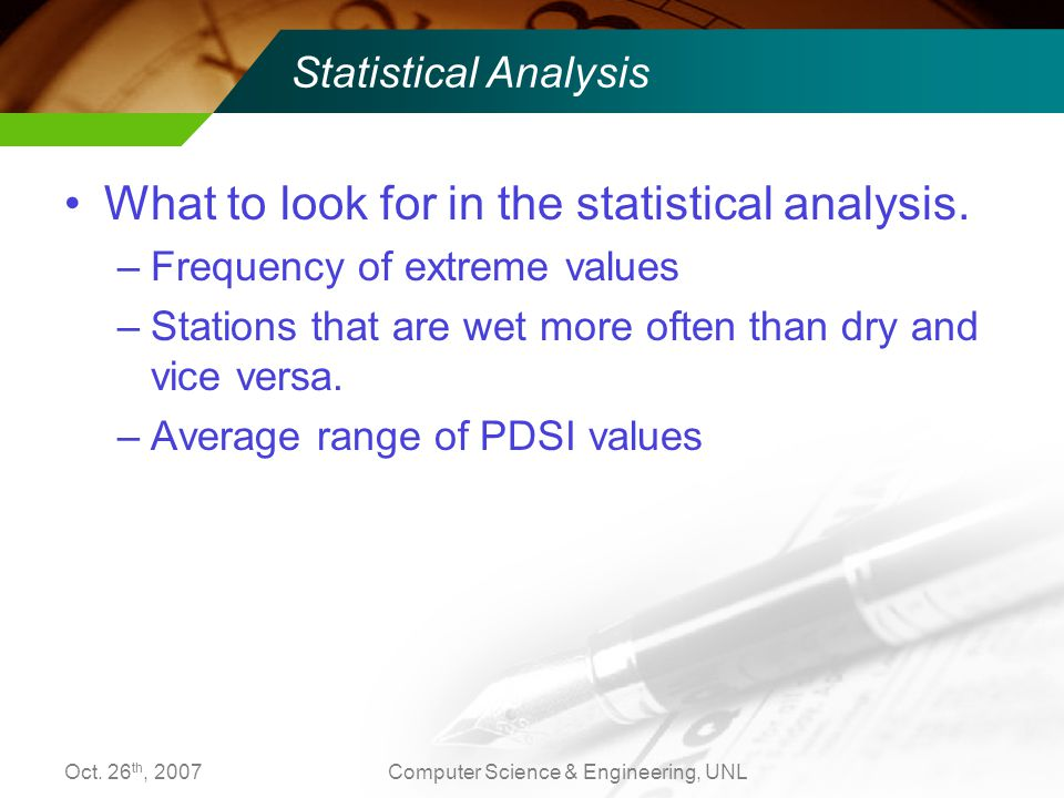 Oct. 26 th, 2007Computer Science & Engineering, UNL Statistical Analysis What to look for in the statistical analysis. –Frequency of extreme values –S