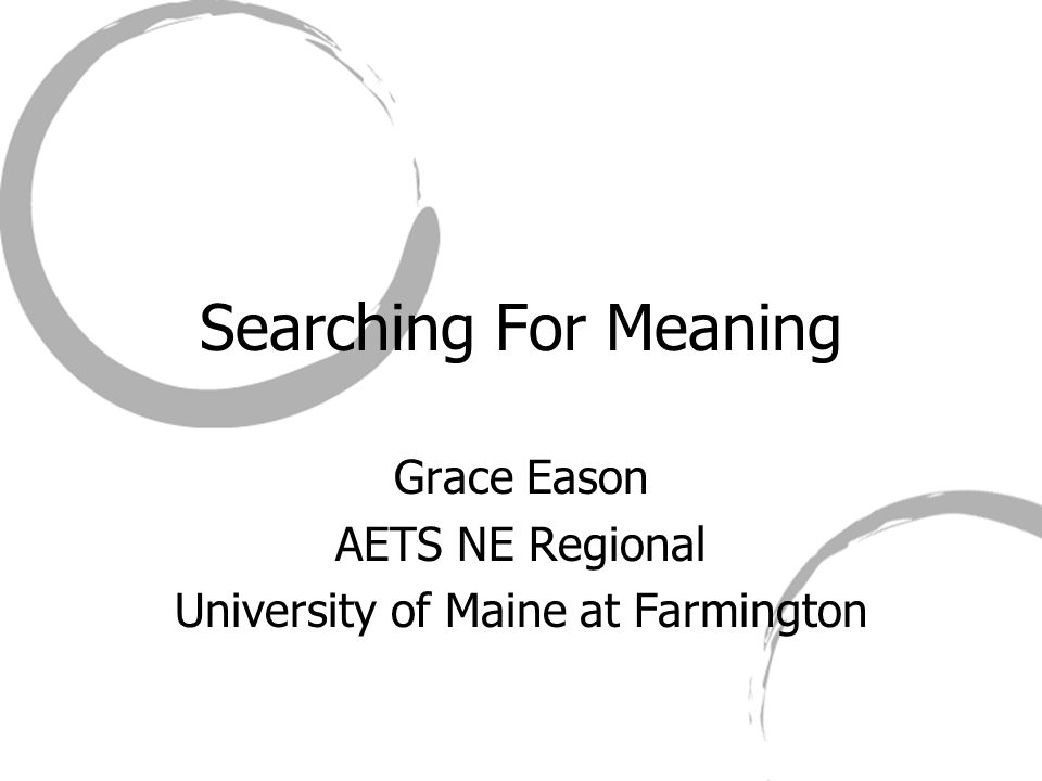 Searching For Meaning Grace Eason AETS NE Regional University of Maine at Farmington