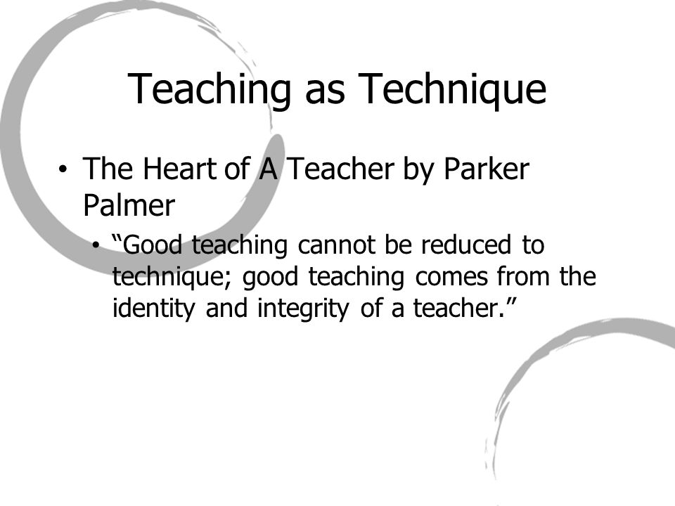 Teaching as Technique The Heart of A Teacher by Parker Palmer Good teaching cannot be reduced to technique; good teaching comes from the identity and integrity of a teacher.