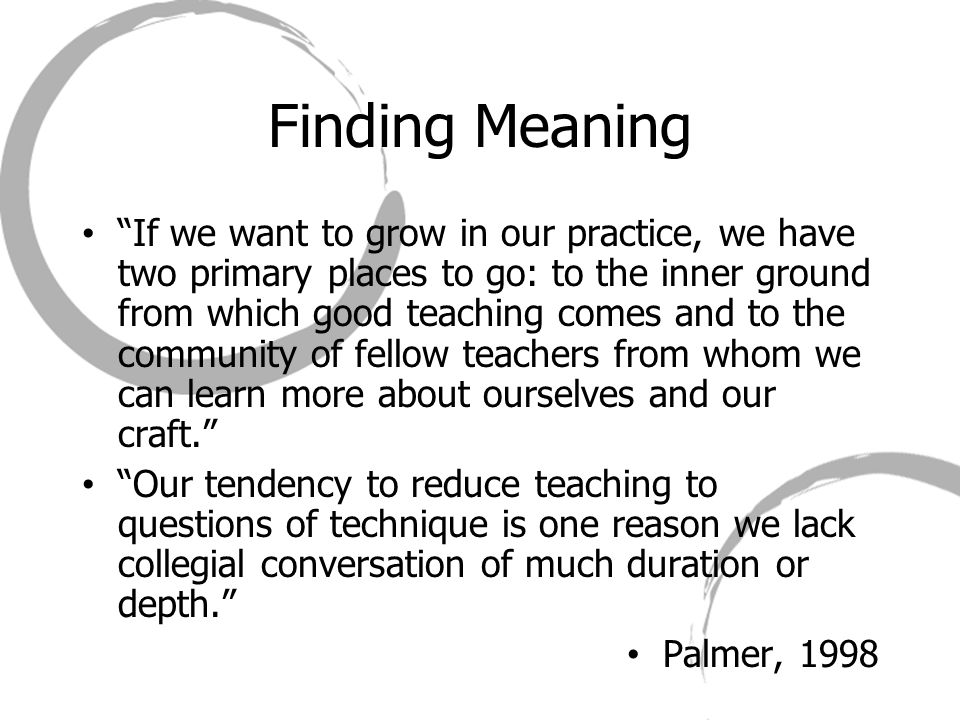 Finding Meaning If we want to grow in our practice, we have two primary places to go: to the inner ground from which good teaching comes and to the community of fellow teachers from whom we can learn more about ourselves and our craft. Our tendency to reduce teaching to questions of technique is one reason we lack collegial conversation of much duration or depth. Palmer, 1998