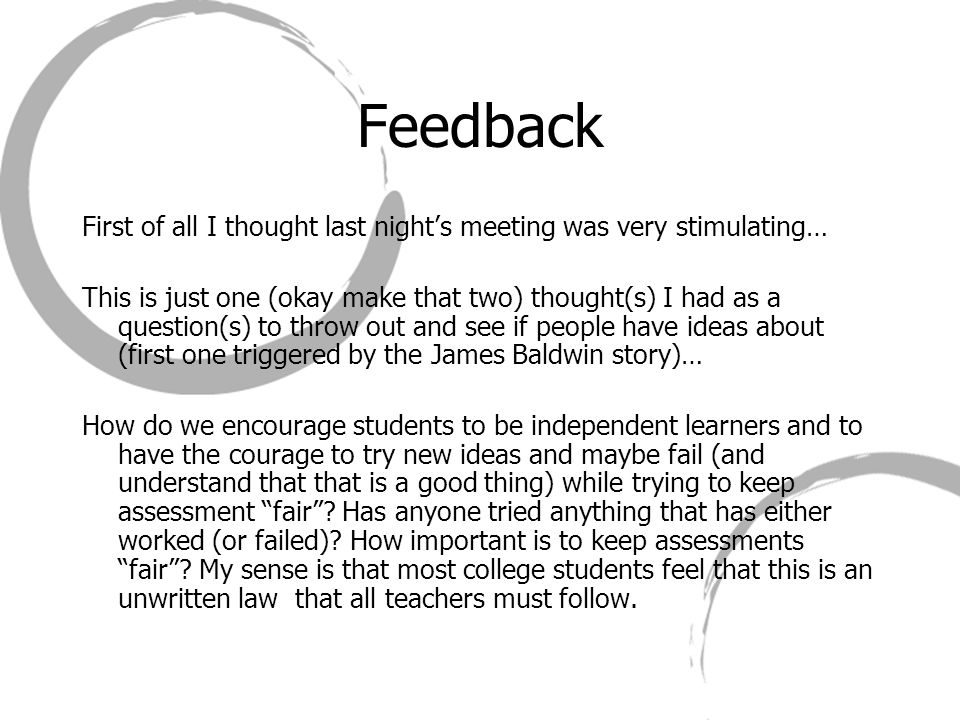 Feedback First of all I thought last night's meeting was very stimulating… This is just one (okay make that two) thought(s) I had as a question(s) to throw out and see if people have ideas about (first one triggered by the James Baldwin story)… How do we encourage students to be independent learners and to have the courage to try new ideas and maybe fail (and understand that that is a good thing) while trying to keep assessment fair .
