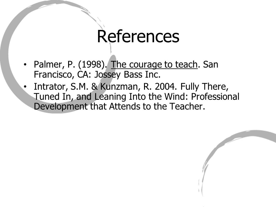 References Palmer, P. (1998). The courage to teach. San Francisco, CA: Jossey Bass Inc. Intrator, S.M. & Kunzman, R. 2004. Fully There, Tuned In, and