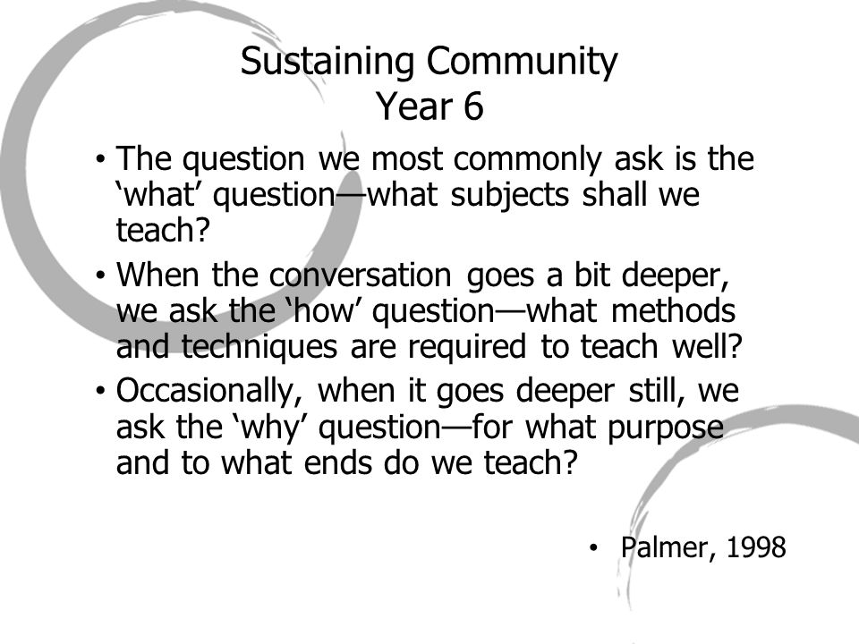 Sustaining Community Year 6 The question we most commonly ask is the 'what' question—what subjects shall we teach? When the conversation goes a bit de