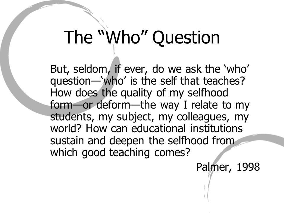 """The """"Who"""" Question But, seldom, if ever, do we ask the 'who' question—'who' is the self that teaches? How does the quality of my selfhood form—or defo"""