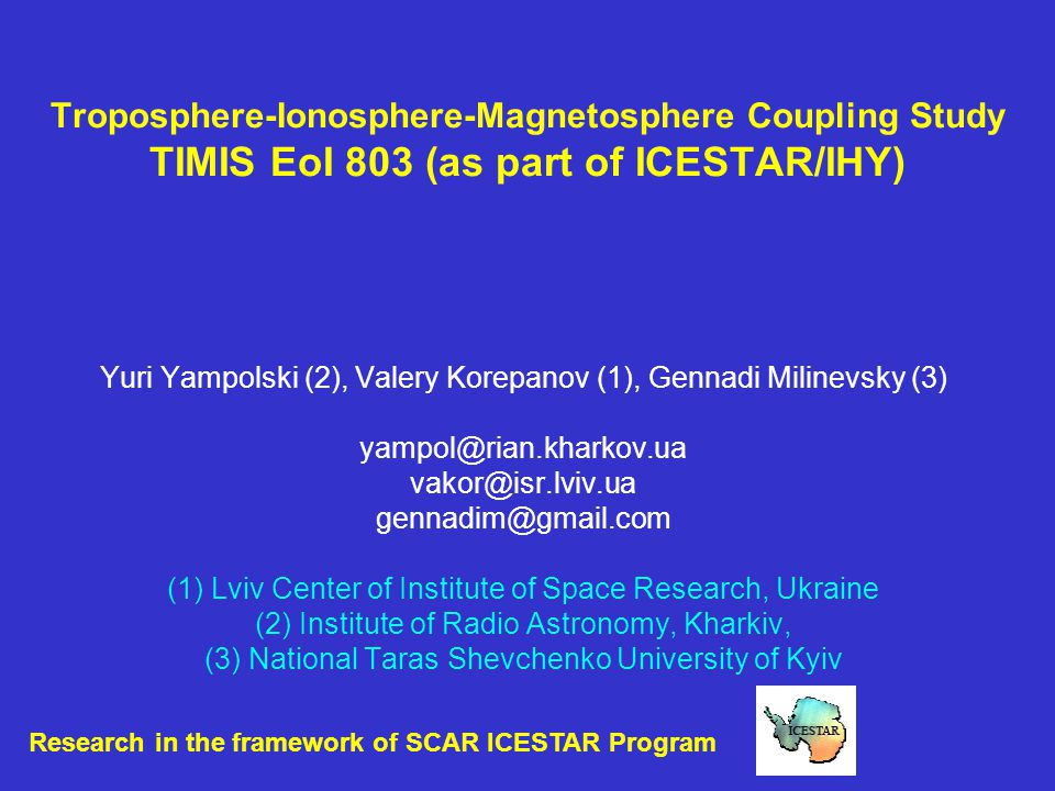 Troposphere-Ionosphere-Magnetosphere Coupling Study TIMIS EoI 803 (as part of ICESTAR/IHY) Yuri Yampolski (2), Valery Korepanov (1), Gennadi Milinevsky (3) yampol@rian.kharkov.ua vakor@isr.lviv.ua gennadim@gmail.com (1) Lviv Center of Institute of Space Research, Ukraine (2) Institute of Radio Astronomy, Kharkiv, (3) National Taras Shevchenko University of Kyiv Research in the framework of SCAR ICESTAR Program