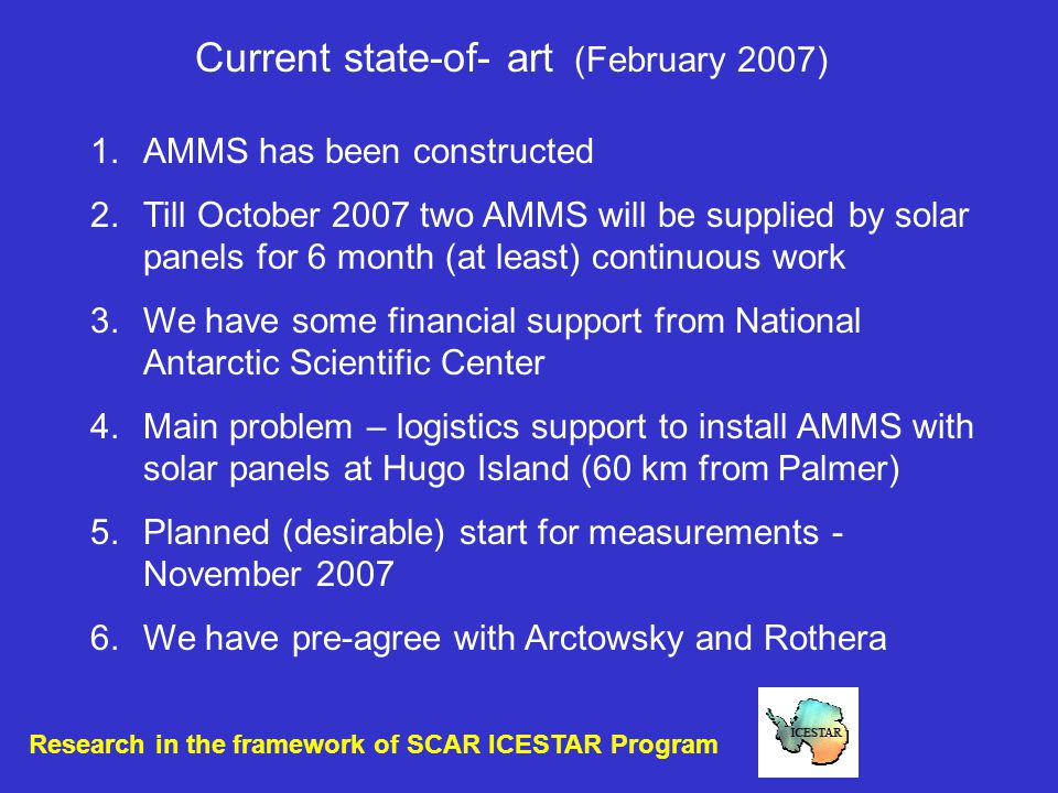 Current state-of- art (February 2007) 1.AMMS has been constructed 2.Till October 2007 two AMMS will be supplied by solar panels for 6 month (at least) continuous work 3.We have some financial support from National Antarctic Scientific Center 4.Main problem – logistics support to install AMMS with solar panels at Hugo Island (60 km from Palmer) 5.Planned (desirable) start for measurements - November 2007 6.We have pre-agree with Arctowsky and Rothera Research in the framework of SCAR ICESTAR Program