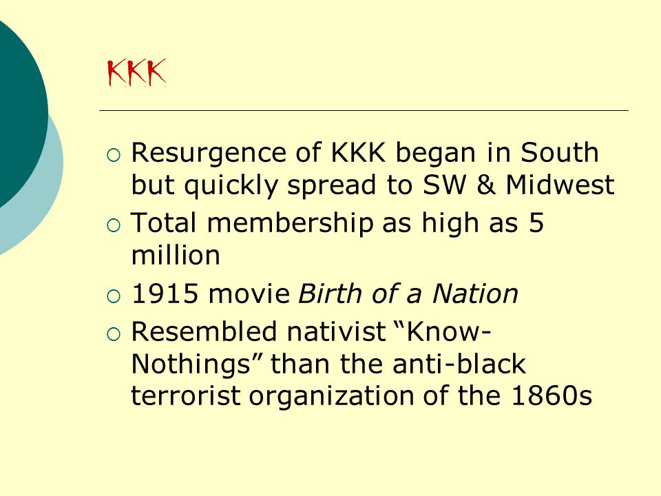KKK  Resurgence of KKK began in South but quickly spread to SW & Midwest  Total membership as high as 5 million  1915 movie Birth of a Nation  Resembled nativist Know- Nothings than the anti-black terrorist organization of the 1860s