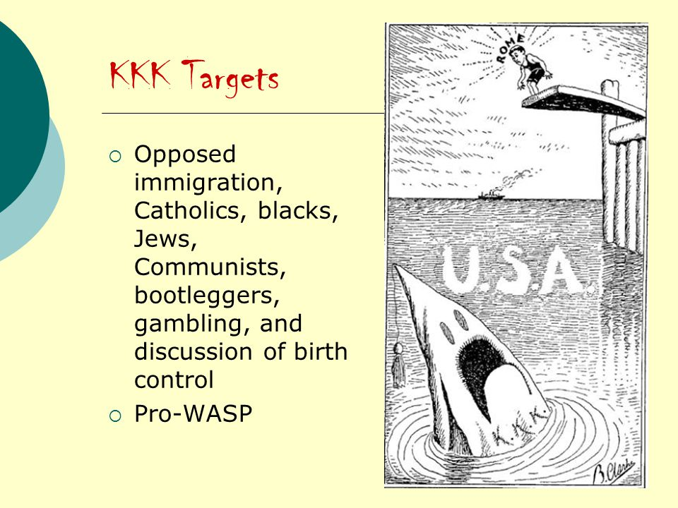 KKK Targets  Opposed immigration, Catholics, blacks, Jews, Communists, bootleggers, gambling, and discussion of birth control  Pro-WASP
