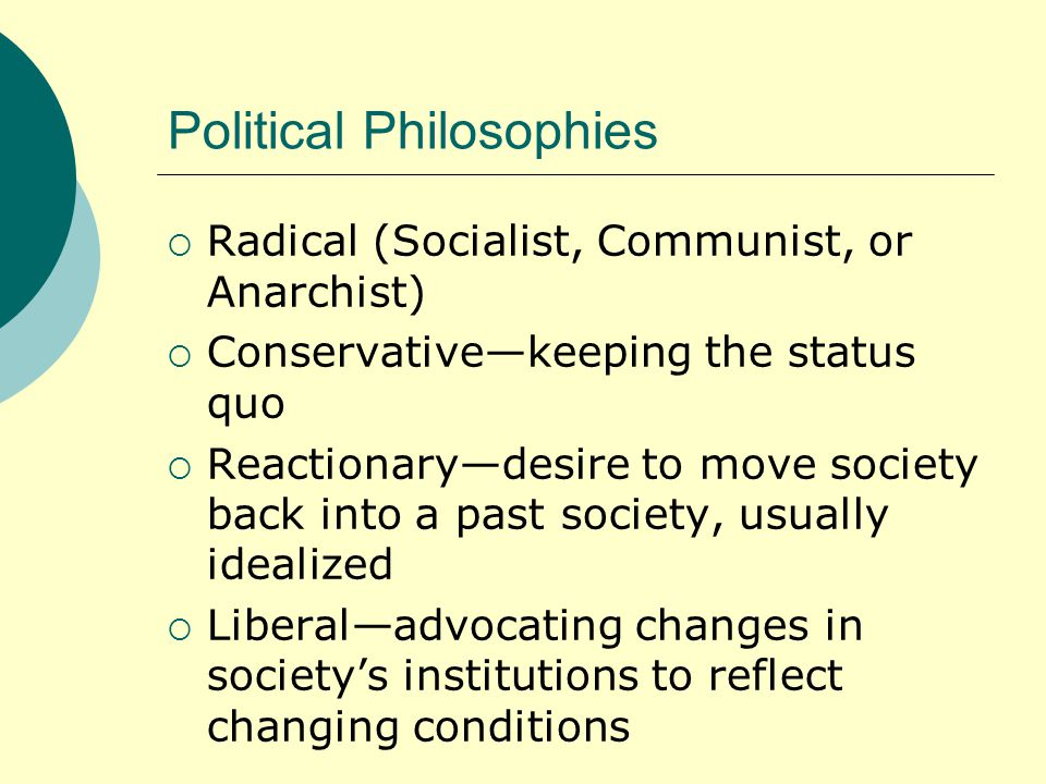 Political Philosophies  Radical (Socialist, Communist, or Anarchist)  Conservative—keeping the status quo  Reactionary—desire to move society back into a past society, usually idealized  Liberal—advocating changes in society's institutions to reflect changing conditions