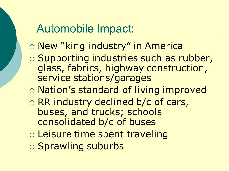 Automobile Impact:  New king industry in America  Supporting industries such as rubber, glass, fabrics, highway construction, service stations/garages  Nation's standard of living improved  RR industry declined b/c of cars, buses, and trucks; schools consolidated b/c of buses  Leisure time spent traveling  Sprawling suburbs