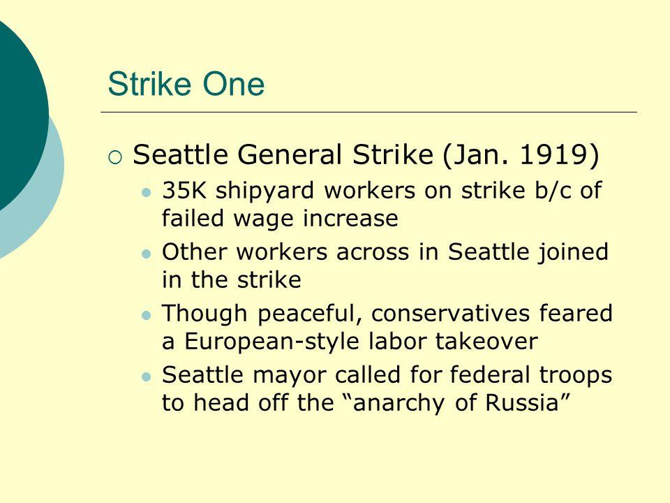Strike One  Seattle General Strike (Jan. 1919) 35K shipyard workers on strike b/c of failed wage increase Other workers across in Seattle joined in t