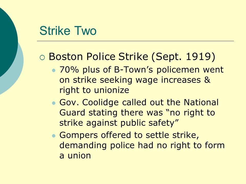 Strike Two  Boston Police Strike (Sept. 1919) 70% plus of B-Town's policemen went on strike seeking wage increases & right to unionize Gov. Coolidge