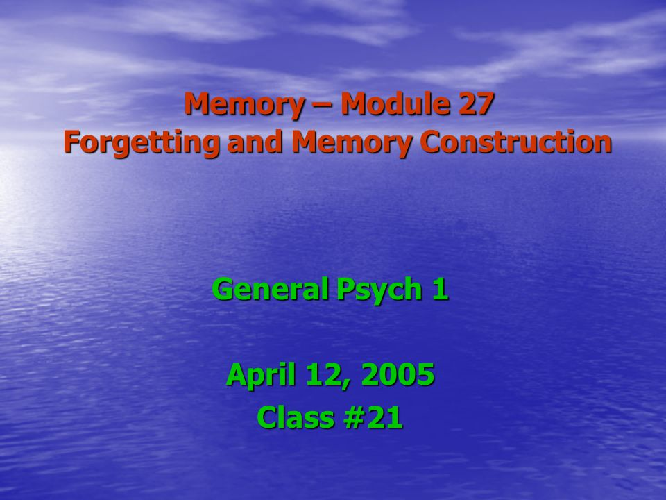 Memory – Module 27 Forgetting and Memory Construction Memory – Module 27 Forgetting and Memory Construction General Psych 1 April 12, 2005 Class #21