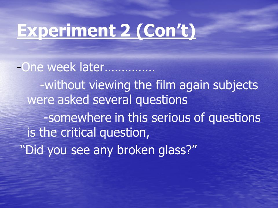 Experiment 2 (Con't) -One week later…………… -without viewing the film again subjects were asked several questions -somewhere in this serious of questions is the critical question, Did you see any broken glass?